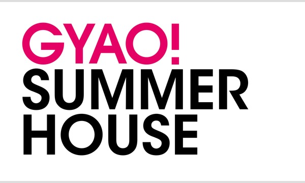 GYAO! SUMMER HOUSE(2017/7/24入場分) in神奈川イベント