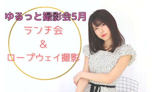 ゆるっと撮影会5月【ランチ会&ロープウェイ撮影】 イベント画像1