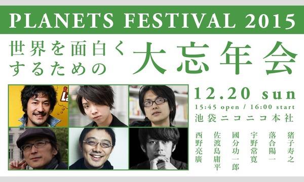 PLANETS festival 2015 世界を面白くするための大忘年会 イベント画像1