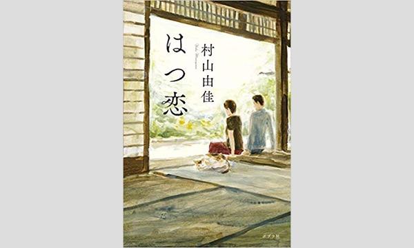 """村山由佳×住吉美紀「恋愛小説家が25年をかけて書いた""""はつ恋""""~あなたの初恋、聞かせてください」 イベント画像1"""