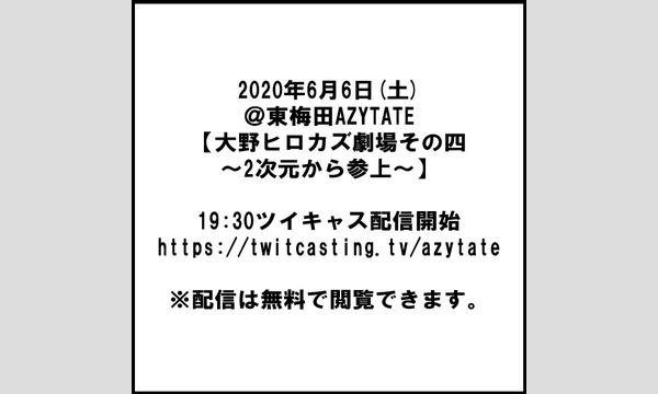 東梅田AZYTATEの2020年6月6日(土)@東梅田AZYTATE【大野ヒロカズ劇場その四~2次元から参上~】イベント