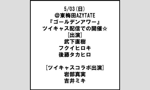 東梅田AZYTATEの5/03(日)@東梅田AZYTATE『ゴールデンアワー』ツイキャス配信での開催☆18:00配信開始イベント