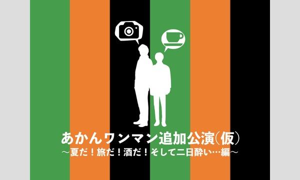 【夜の部】あかんワンマン追加公演(仮)〜夏だ!旅だ!酒だ!そして二日酔い…編〜 イベント画像1