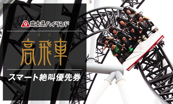 1/13(土)D『高飛車』スマート絶叫優先券_当日限り有効 in山梨イベント