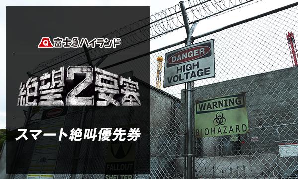 7/27 (木) F 『絶望要塞2』 スマート絶叫優先券 _ 当日限り有効 in山梨イベント
