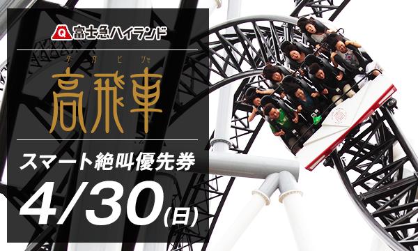 4/30(日)『高飛車』スマート絶叫優先券_当日限り有効 in山梨イベント