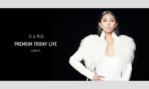 4/28(金)「シェネル」プレミアムフライデーライブに合計15組30名様ご招待! in東京イベント
