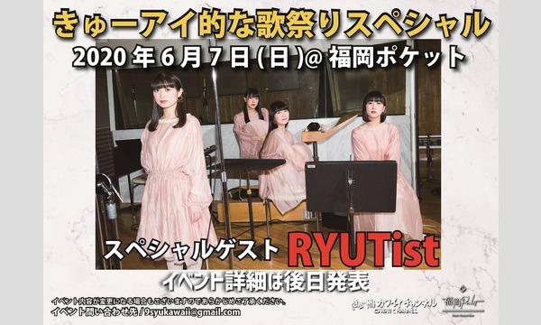 きゅーアイ的な歌祭りスペシャル スペシャルゲスト[RYUTist] イベント画像1