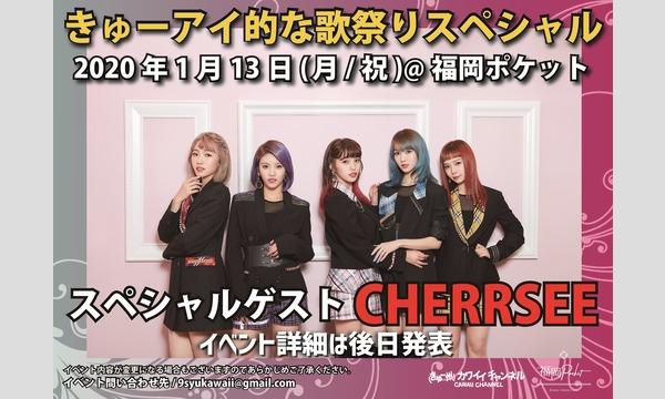 きゅーアイ的な歌祭りSP  スペシャルゲスト[CHERRSEE]-ch会員 イベント画像1