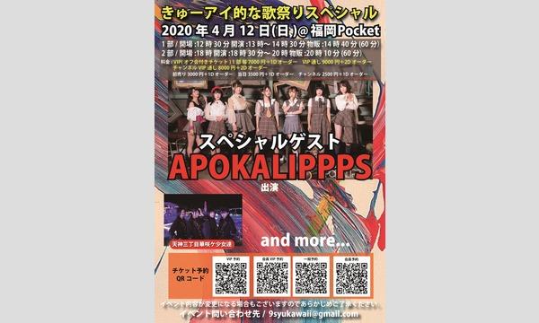 きゅーアイ的な歌祭りスペシャル スペシャルゲスト[APOKALIPPPS] VIPチケット イベント画像1