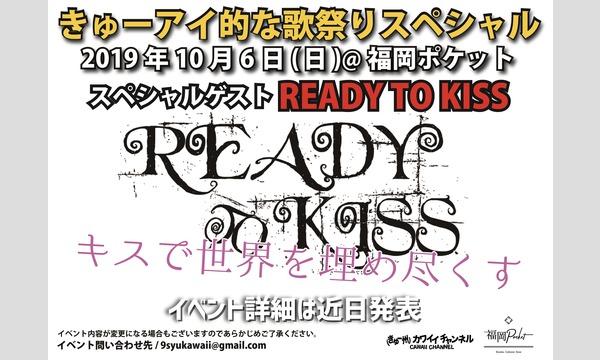 きゅーアイ的な歌祭りスペシャル  スペシャルゲスト[READY TO KISS]-きゅー州カワイイch会員 イベント画像1