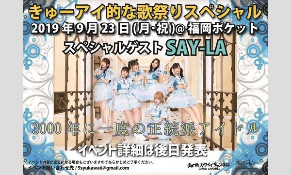 きゅー州カワイイチャンネル/九州ミュージックチャンネルのきゅーアイ的な歌祭りスペシャル  スペシャルゲスト[SAY-LA]イベント