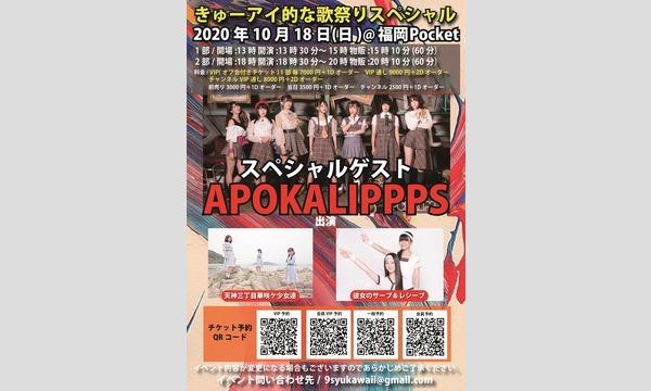 10月18日きゅーアイ的な歌祭りSP SPゲスト[APOKALIPPPS] VIPチケット 4月12日(7月12日)振替 イベント画像1