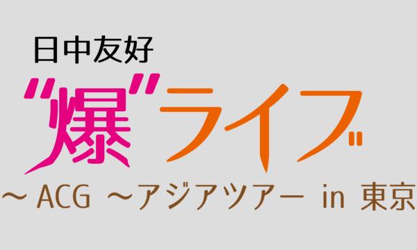 """日中友好 """"爆""""ライブ """"~ACG ~アジアツアー in 東京 イベント画像1"""
